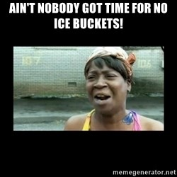 Nobody ain´t got time for that - AIN'T NOBODY GOT TIME FOR NO ICE BUCKETS!