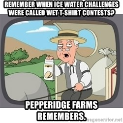 Pepperidge Farms Remembers FG - Remember when ice water challenges were called wet t-shirt contests? Pepperidge farms remembers.