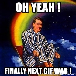 Bed Time Hitler - OH YEAH ! FINALLY NEXT GIF WAR !