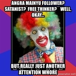 go to bed clown  - Angra Mainyu follower? Satanist?  Free thinker?    well, okay... But really just another attention whore