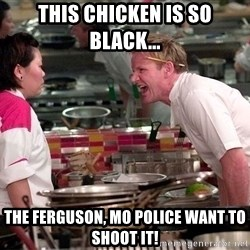 Gordon Ramsey Yelling - this chicken is so black... the ferguson, mo police want to shoot it!