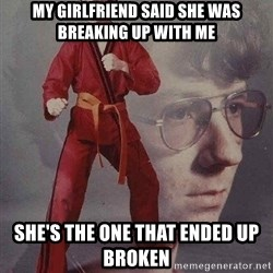 Karate Kyle - my girlfriend said she was breaking up with me she's the one that ended up broken