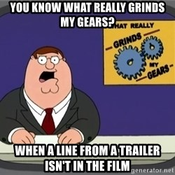What really grinds my gears - You Know what really grinds my gears? when a line from a trailer isn't in the film