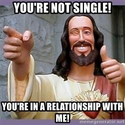 buddy jesus - You're not single! You're in a relationship with me!