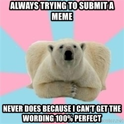Perfection Polar Bear - always trying to submit a meme Never does because i can't get the wording 100% perfect