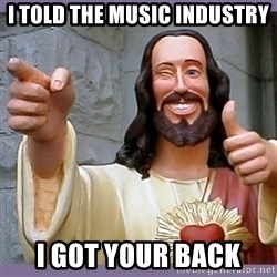 buddy jesus - I told the music industry I got your back