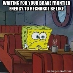 Coffee shop spongebob - Waiting for your Brave Frontier energy to recharge be like