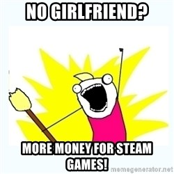 All the things - No girlfriend? More money for Steam Games!