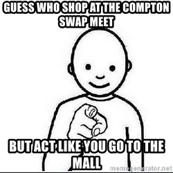 Guess who huy - GUESS WHO SHOP AT THE COMPTON SWAP MEET  BUT ACT LIKE YOU GO TO THE MALL