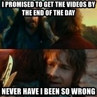 Never Have I Been So Wrong - I promised to get the videos by the end of the day  Never have I been so wrong
