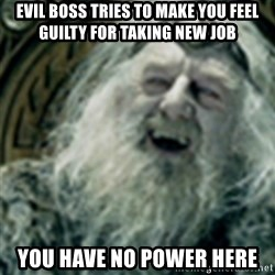 you have no power here - Evil boss tries to make you feel guilty for taking new job You have no power here