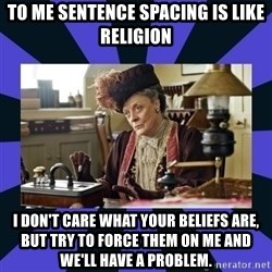 Maggie Smith being a boss - To me sentence spacing is like religion I don't care what your beliefs are, but try to force them on me and we'll have a problem.
