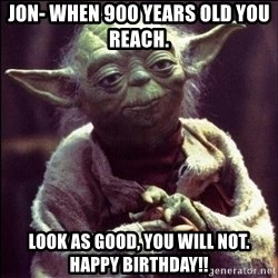 Advice Yoda - JON- When 900 years old you reach.   Look as good, you will not.  Happy Birthday!!