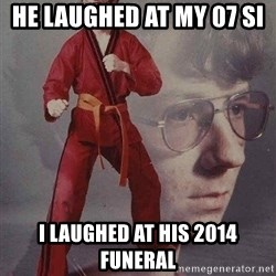 Karate Kyle - He laughed at my 07 si  I laughed at his 2014 funeral