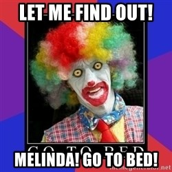 go to bed clown  - LET ME FIND OUT!  MELINDA! GO TO BED!