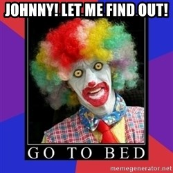 go to bed clown  - JOHNNY! LET ME FIND OUT!