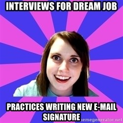 over attached girlfriend - Interviews for dream job Practices writing new e-mail signature
