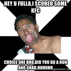 Maori Guy - Hey u fulla,i scored some kfc Choice one bro,did you do a run and grab.huhuhu