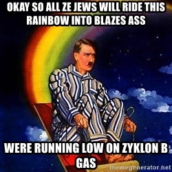 Bed Time Hitler - Okay so all ze Jews will ride this rainbow into blazes ass Were running low on zyklon b gas