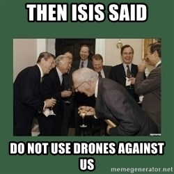 laughing politician - Then isis said Do not use drones against us
