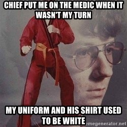 Karate Kyle - Chief put me on the medic when it wasn't my turn my uniform and his shirt used to be white