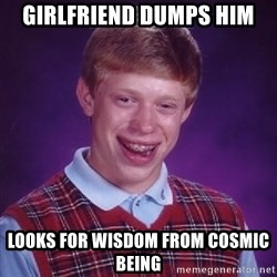 Bad Luck Brian - girlfriend dumps him looks for wisdom from cosmic being