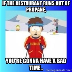 super cool ski instructor - If the restaurant runs out of propane, You're gonna have a bad time..