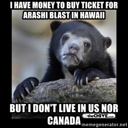 sad bear - I have money to buy ticket for Arashi Blast in Hawaii But i don't live in US nor Canada