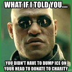 Matrix Morpheus - what if i told you.... you didn't have to dump ice on your head to donate to charity