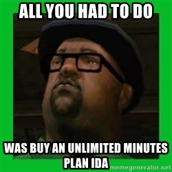 Big Smoke - All you had to do was buy an unlimited minutes plan ida