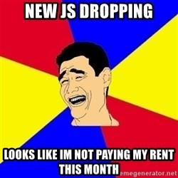 journalist - new js dropping looks like im not paying my rent this month
