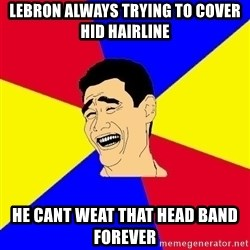 journalist - lebron always trying to cover hid hairline he cant weat that head band forever