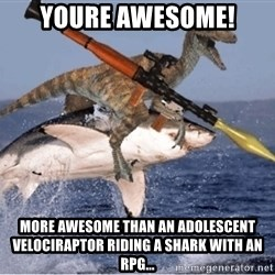 raptor shark - YOURE AWESOME! MORE AWESOME THAN AN ADOLESCENT VELOCIRAPTOR RIDING A SHARK WITH AN RPG...