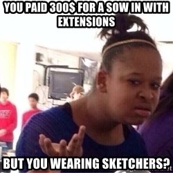 Confused Black Girl - You paid 300$ for a sow in with extensions  But you wearing sketchers?