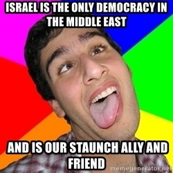 Retarded David - Israel is the only democracy in the Middle East   and is our staunch ally and friend