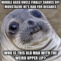 Awkward Seal - Middle aged uncle finally shaves off moustache he's had for decades  Who is this old man with the weird upper lip?