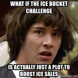 what if meme - What if the ice bucket challenge  Is actually just a plot to boost ice sales