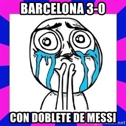 tears of joy dude - Barcelona 3-0 Con doblete de Messi