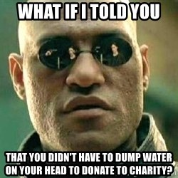 What if I told you / Matrix Morpheus - WHAT IF I TOLD YOU THAT YOU DIDN'T HAVE TO DUMP WATER ON YOUR HEAD TO DONATE TO CHARITY?