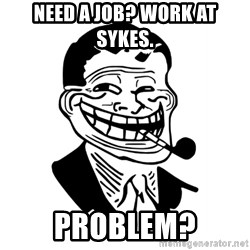Troll Dad - need a job? work at sykes. problem?