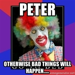 go to bed clown  - Peter otherwise bad things will happen.....