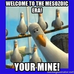 mine seagull - welcome to the Mesozoic Era! Your mine!