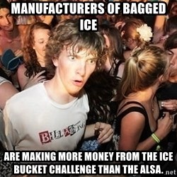 Sudden Realization Ralph - manufacturers of bagged ice are making more money from the ice bucket challenge than the alsa.