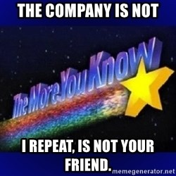 The more you know - The company is not  i repeat, is not your friend.