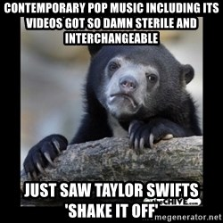 sad bear - Contemporary pop music including its videos got so damn sterile and interchangeable just saw taylor swifts 'shake it off'