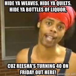 Antoine Dodson - Hide ya weaves, hide ya quilts, hide ya bottles of liquor, cuz Reesha's turning 40 on Friday out here!