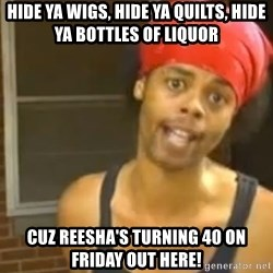 Antoine Dodson - Hide ya wigs, hide ya quilts, hide ya bottles of liquor cuz Reesha's turning 40 on Friday out here!