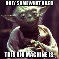 Advice Yoda - only somewhat oiled this XIO machine is.