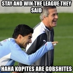 Luis Suarez - STAY AND WIN THE LEAGUE THEY SAID HAHA KOPITES ARE GOBSHITES