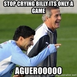 Luis Suarez - STOP CRYING BILLY ITS ONLY A GAME AGUEROOOOO